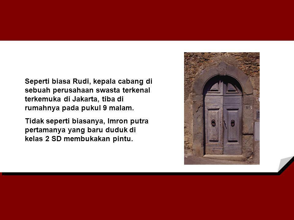 Seperti biasa Rudi, kepala cabang di sebuah perusahaan swasta terkenal terkemuka di Jakarta, tiba di rumahnya pada pukul 9 malam. Tidak seperti biasan