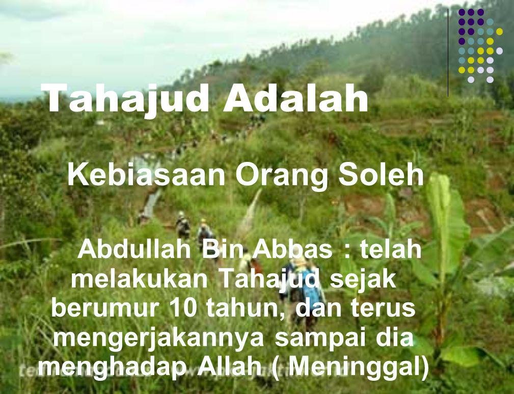 Tahajud Adalah Kebiasaan Orang Soleh Abdullah Bin Abbas : telah melakukan Tahajud sejak berumur 10 tahun, dan terus mengerjakannya sampai dia menghadap Allah ( Meninggal)
