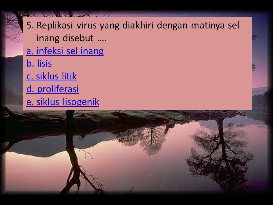 5.Replikasi virus yang diakhiri dengan matinya sel inang disebut …. a. infeksi sel inang b. lisis c. siklus litik d. proliferasi e. siklus lisogenik