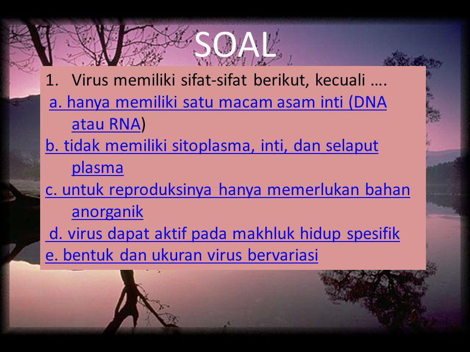 SOAL 1.Virus memiliki sifat-sifat berikut, kecuali …. a. hanya memiliki satu macam asam inti (DNA atau RNA)a. hanya memiliki satu macam asam inti (DNA