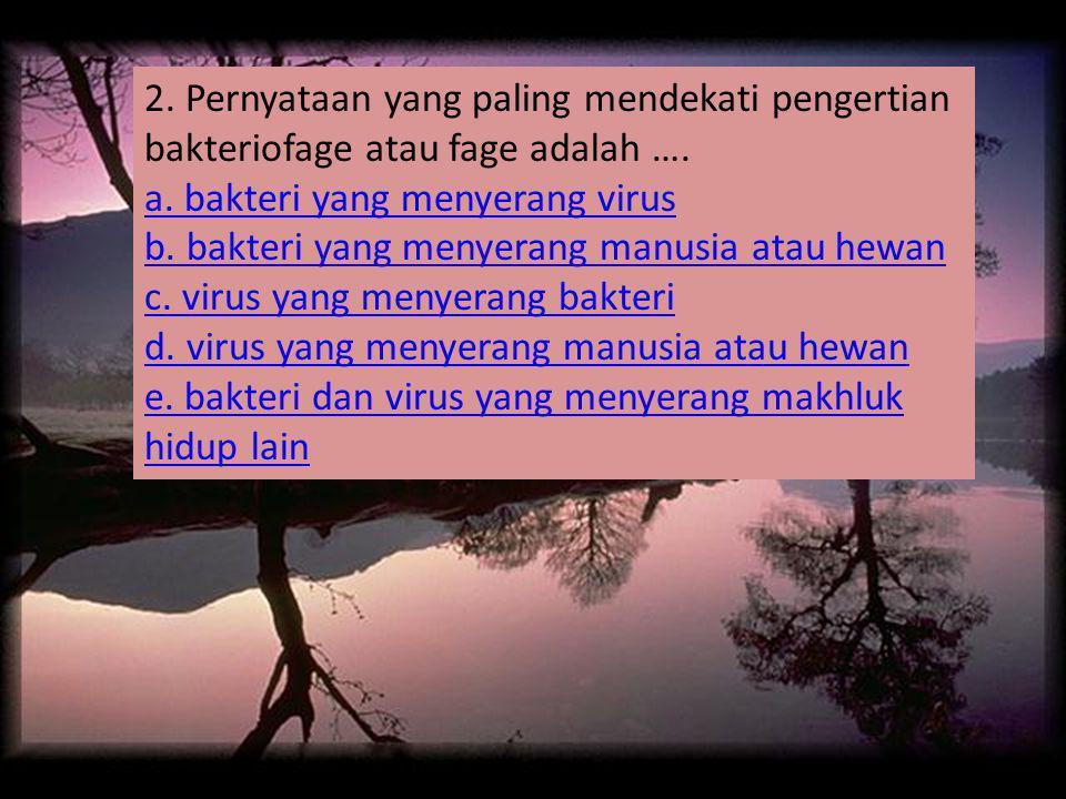 2.Pernyataan yang paling mendekati pengertian bakteriofage atau fage adalah ….