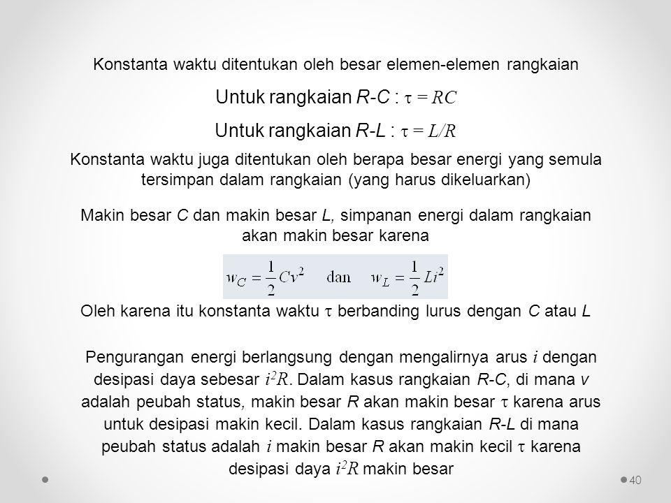 Konstanta waktu ditentukan oleh besar elemen-elemen rangkaian Untuk rangkaian R-C :  = RC Untuk rangkaian R-L :  = L/R Konstanta waktu juga ditentuk