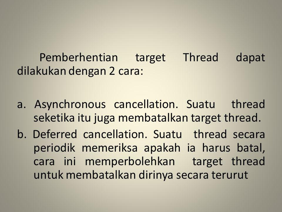 Pemberhentian target Thread dapat dilakukan dengan 2 cara: a. Asynchronous cancellation. Suatu thread seketika itu juga membatalkan target thread. b.