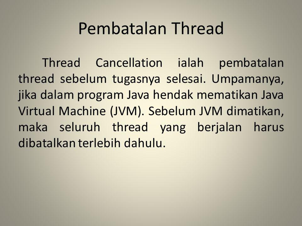 Pembatalan Thread Thread Cancellation ialah pembatalan thread sebelum tugasnya selesai. Umpamanya, jika dalam program Java hendak mematikan Java Virtu