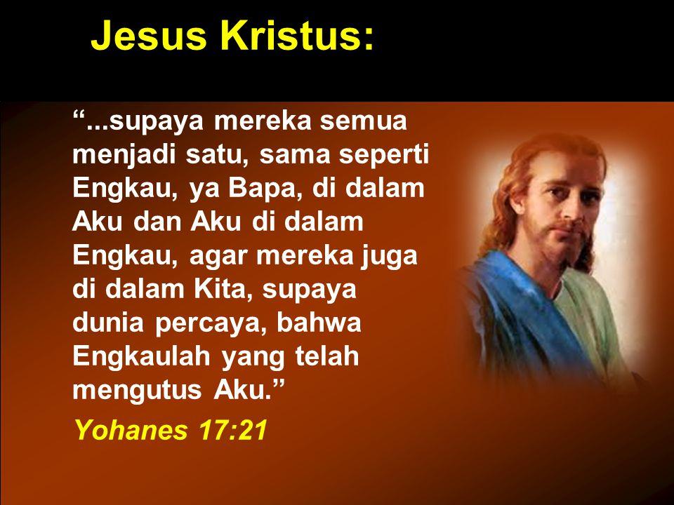 "Jesus Kristus: ""...supaya mereka semua menjadi satu, sama seperti Engkau, ya Bapa, di dalam Aku dan Aku di dalam Engkau, agar mereka juga di dalam Kit"