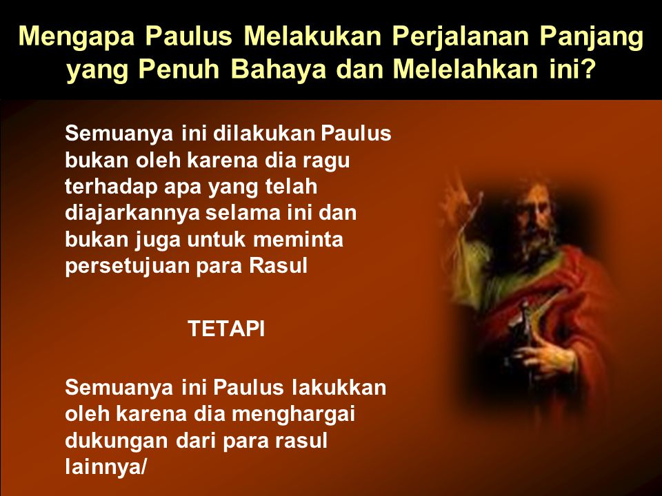 Mengapa Paulus Melakukan Perjalanan Panjang yang Penuh Bahaya dan Melelahkan ini? Semuanya ini dilakukan Paulus bukan oleh karena dia ragu terhadap ap