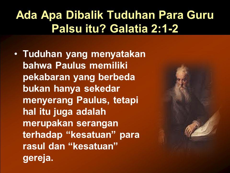Ada Apa Dibalik Tuduhan Para Guru Palsu itu? Galatia 2:1-2 Tuduhan yang menyatakan bahwa Paulus memiliki pekabaran yang berbeda bukan hanya sekedar me