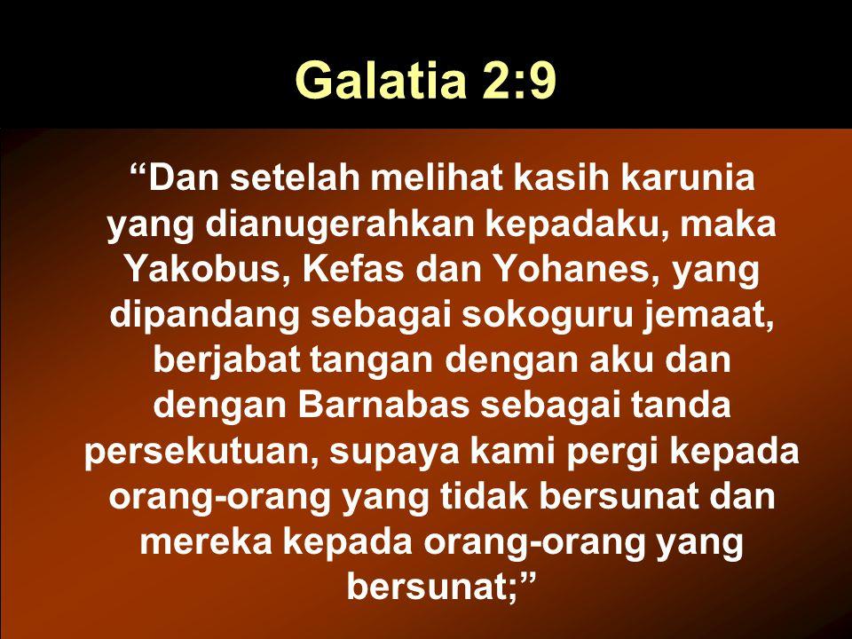 Galatia 2:9 Dan setelah melihat kasih karunia yang dianugerahkan kepadaku, maka Yakobus, Kefas dan Yohanes, yang dipandang sebagai sokoguru jemaat, berjabat tangan dengan aku dan dengan Barnabas sebagai tanda persekutuan, supaya kami pergi kepada orang-orang yang tidak bersunat dan mereka kepada orang-orang yang bersunat;
