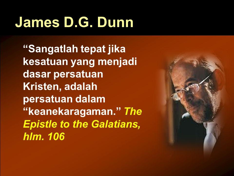 """James D.G. Dunn """"Sangatlah tepat jika kesatuan yang menjadi dasar persatuan Kristen, adalah persatuan dalam """"keanekaragaman."""" The Epistle to the Galat"""