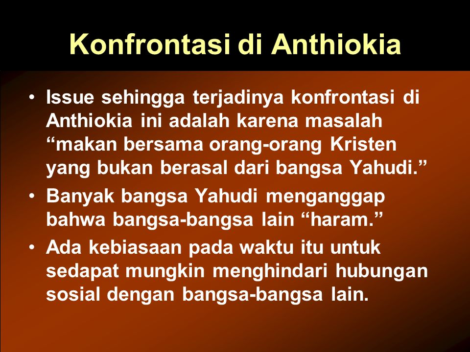 Konfrontasi di Anthiokia Issue sehingga terjadinya konfrontasi di Anthiokia ini adalah karena masalah makan bersama orang-orang Kristen yang bukan berasal dari bangsa Yahudi. Banyak bangsa Yahudi menganggap bahwa bangsa-bangsa lain haram. Ada kebiasaan pada waktu itu untuk sedapat mungkin menghindari hubungan sosial dengan bangsa-bangsa lain.