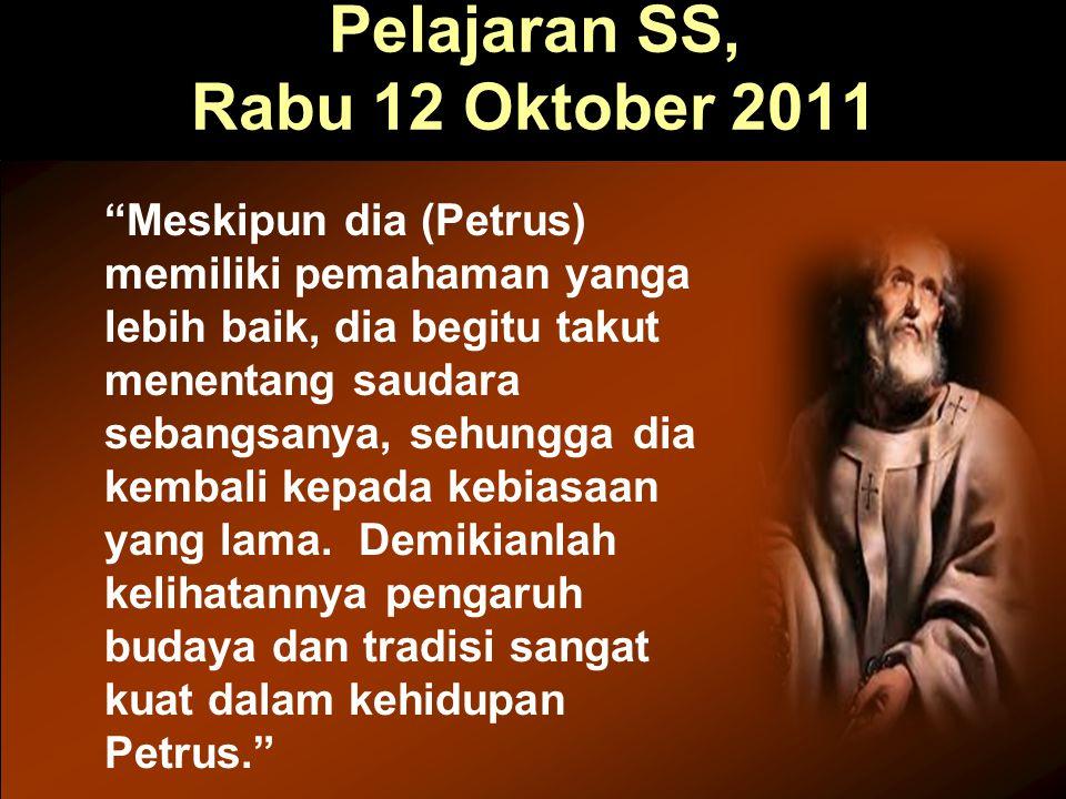 "Pelajaran SS, Rabu 12 Oktober 2011 ""Meskipun dia (Petrus) memiliki pemahaman yanga lebih baik, dia begitu takut menentang saudara sebangsanya, sehungg"