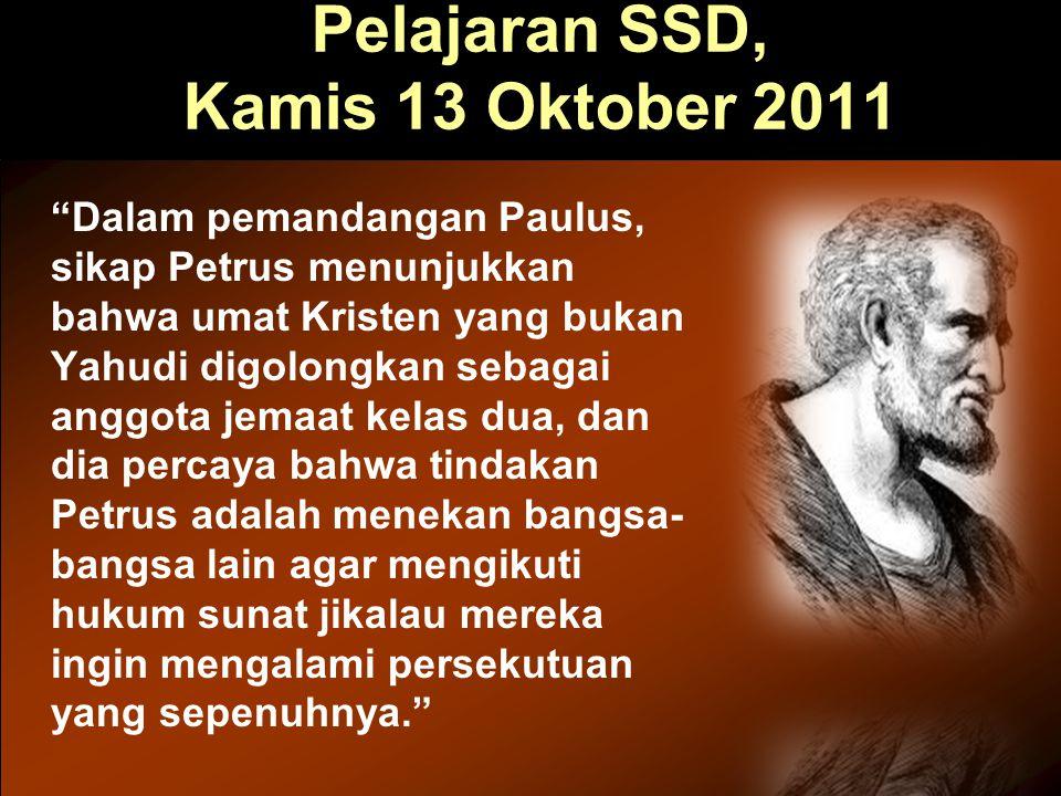"Pelajaran SSD, Kamis 13 Oktober 2011 ""Dalam pemandangan Paulus, sikap Petrus menunjukkan bahwa umat Kristen yang bukan Yahudi digolongkan sebagai angg"