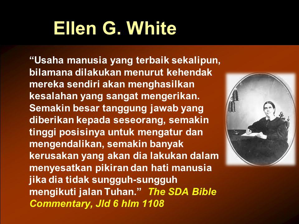 "Ellen G. White ""Usaha manusia yang terbaik sekalipun, bilamana dilakukan menurut kehendak mereka sendiri akan menghasilkan kesalahan yang sangat menge"