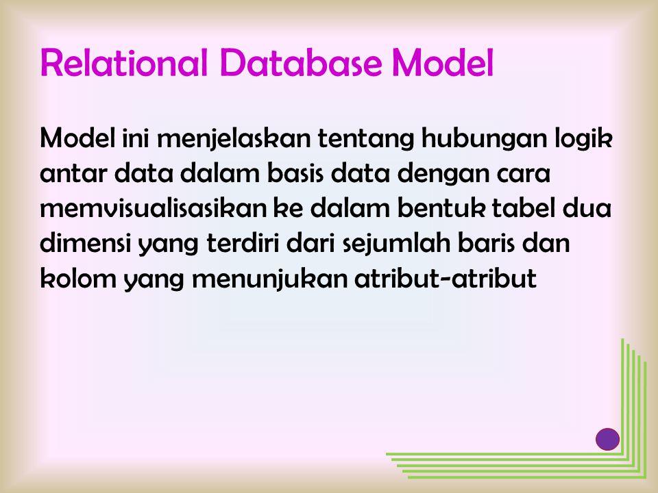 Relational Database Model Model ini menjelaskan tentang hubungan logik antar data dalam basis data dengan cara memvisualisasikan ke dalam bentuk tabel