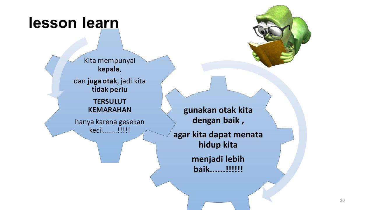lesson learn 20 gunakan otak kita dengan baik, agar kita dapat menata hidup kita menjadi lebih baik......!!!!!! Kita mempunyai kepala, dan juga otak,