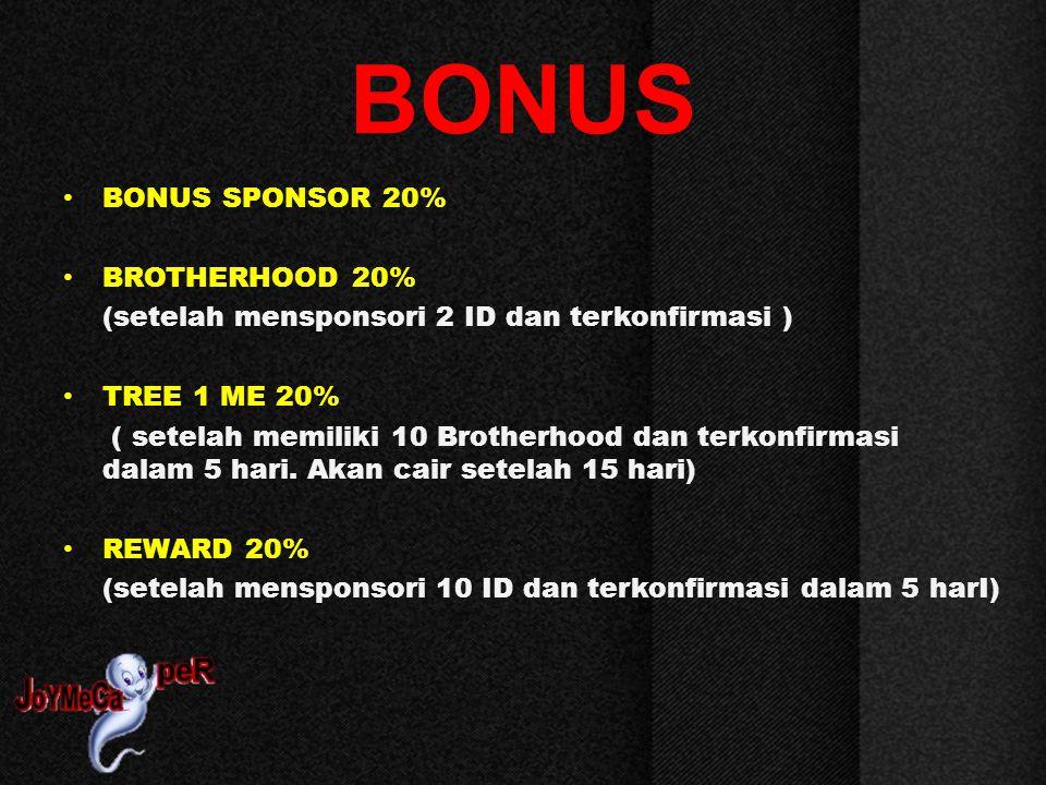 BONUS BONUS SPONSOR 20% BROTHERHOOD 20% (setelah mensponsori 2 ID dan terkonfirmasi ) TREE 1 ME 20% ( setelah memiliki 10 Brotherhood dan terkonfirmasi dalam 5 hari.