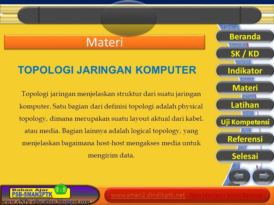 www.sman2.dindikptk.net www.sman2.dindikptk.net Rela Memberi Ikhlas Berbagi www.sman2.dindikptk.net www.sman2.dindikptk.net Rela Memberi Ikhlas Berbagi Materi Beranda SK / KD Indikator Materi Latihan Referensi Selesai TOPOLOGI JARINGAN KOMPUTER Topologi jaringan menjelaskan struktur dari suatu jaringan komputer.