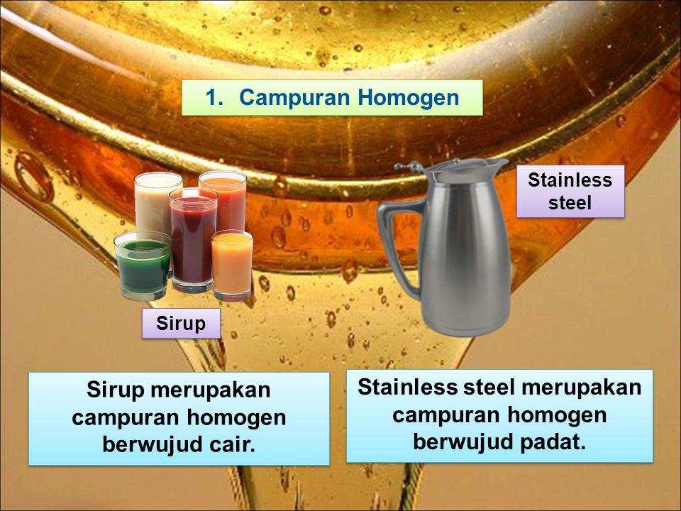 1.Campuran Homogen Sirup Stainless steel merupakan campuran homogen berwujud padat. Sirup merupakan campuran homogen berwujud cair. Stainless steel