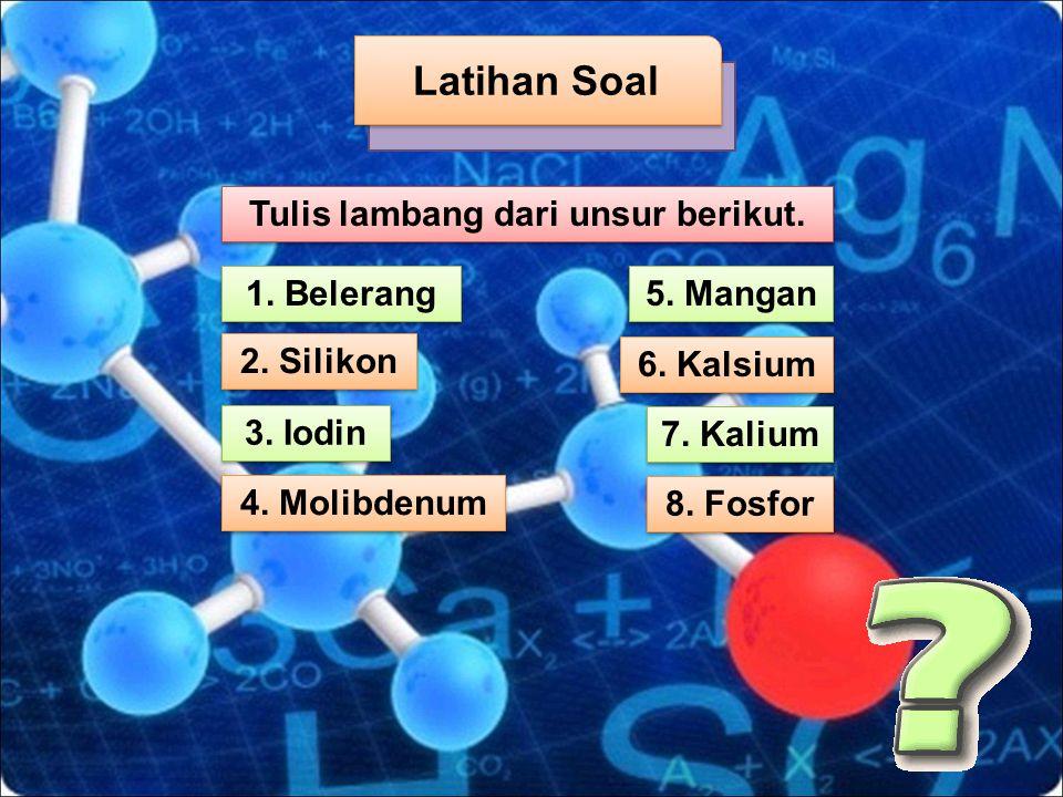 1. Belerang Tulis lambang dari unsur berikut. 2. Silikon 4. Molibdenum 5. Mangan 6. Kalsium 7. Kalium 8. Fosfor 3. Iodin Latihan Soal