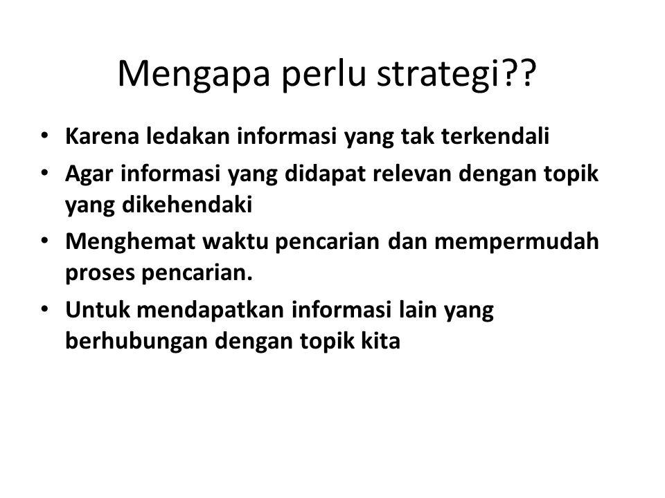 Mengapa perlu strategi?? Karena ledakan informasi yang tak terkendali Agar informasi yang didapat relevan dengan topik yang dikehendaki Menghemat wakt