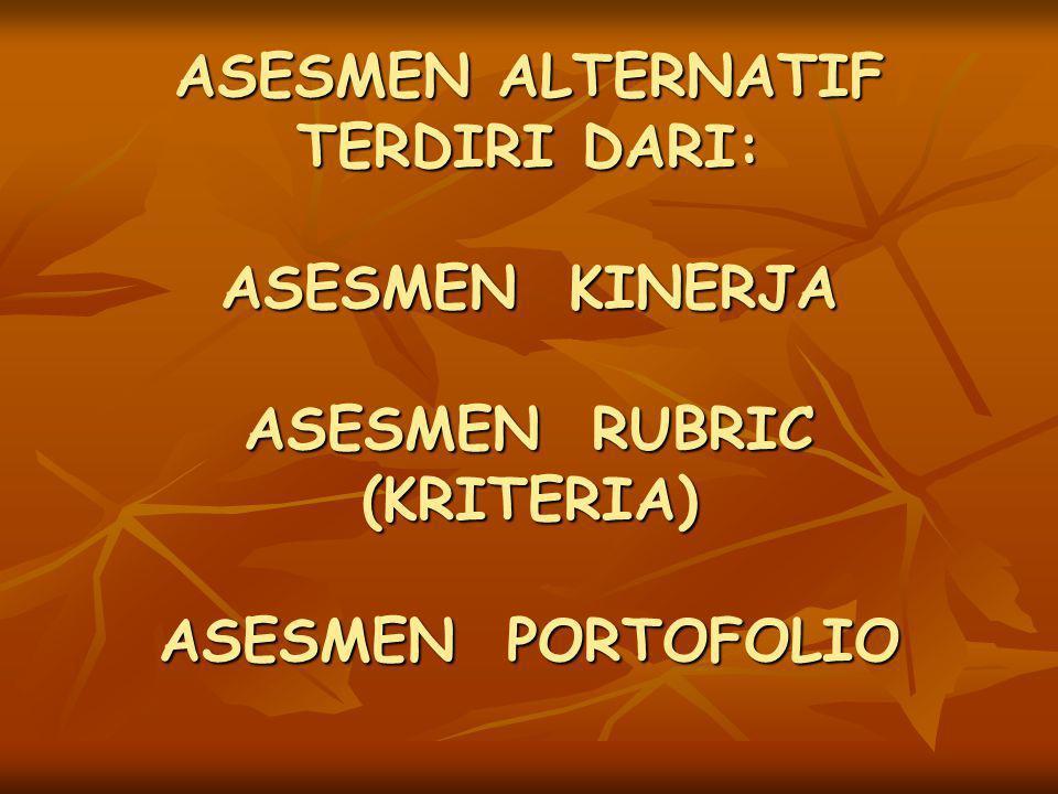 ASESMEN ALTERNATIF TERDIRI DARI: ASESMEN KINERJA ASESMEN RUBRIC (KRITERIA) ASESMEN PORTOFOLIO