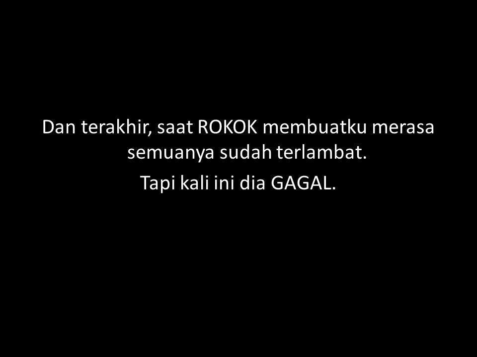 Dan terakhir, saat ROKOK membuatku merasa semuanya sudah terlambat. Tapi kali ini dia GAGAL.