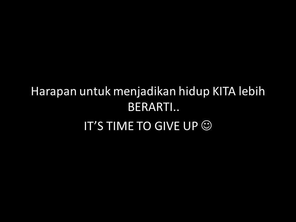 Harapan untuk menjadikan hidup KITA lebih BERARTI.. IT'S TIME TO GIVE UP