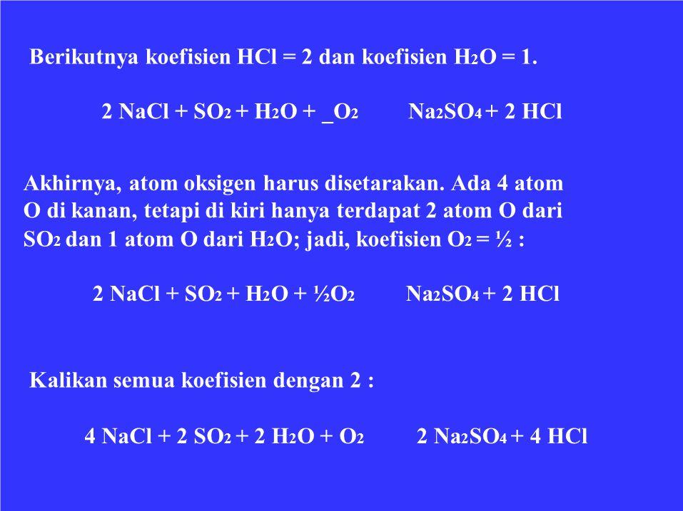 Berikutnya koefisien HCl = 2 dan koefisien H 2 O = 1. 2 NaCl + SO 2 + H 2 O + _O 2 Na 2 SO 4 + 2 HCl Akhirnya, atom oksigen harus disetarakan. Ada 4 a