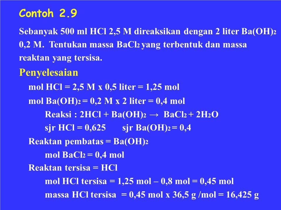 Contoh 2.9 Sebanyak 500 ml HCl 2,5 M direaksikan dengan 2 liter Ba(OH) 2 0,2 M. Tentukan massa BaCl 2 yang terbentuk dan massa reaktan yang tersisa. P
