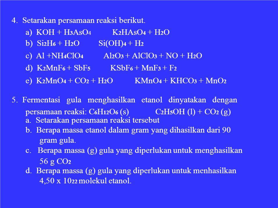 4. Setarakan persamaan reaksi berikut. a) KOH + H 3 AsO 4 b) Si 2 H 6 + H 2 O c) Al +NH 4 ClO 4 d) K 2 MnF 6 + SbF 5 K 2 HAsO 4 + H 2 O Si(OH) 4 + H 2
