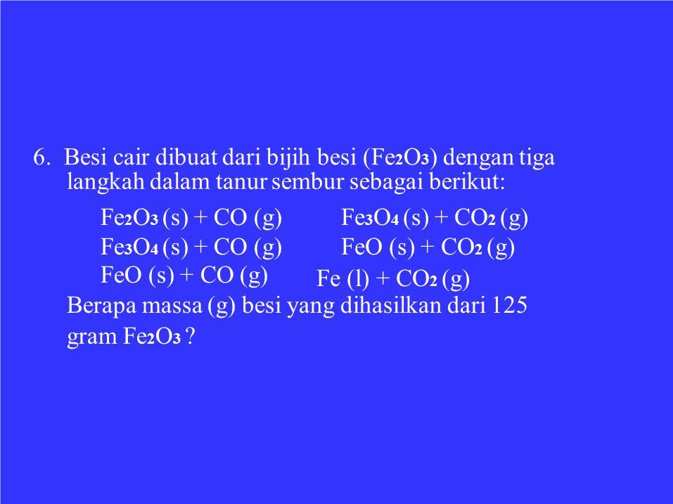6. Besi cair dibuat dari bijih besi (Fe 2 O 3 ) dengan tiga langkah dalam tanur sembur sebagai berikut: Fe 2 O 3 (s) + CO (g) Fe 3 O 4 (s) + CO (g) Fe