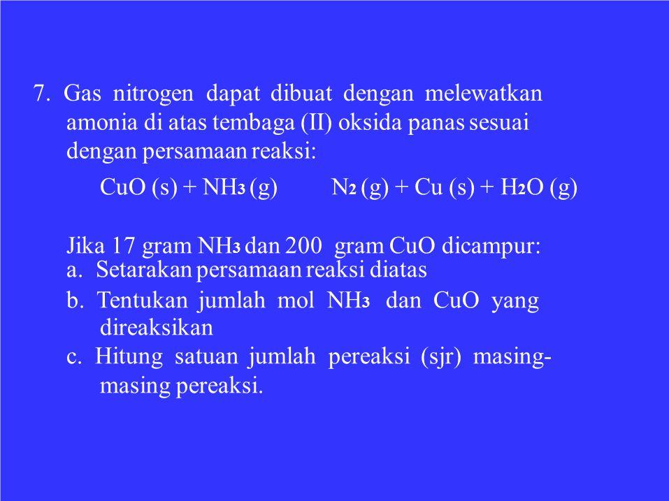 7. Gas nitrogen dapat dibuat dengan melewatkan amonia di atas tembaga (II) oksida panas sesuai dengan persamaan reaksi: CuO (s) + NH 3 (g)N 2 (g) + Cu