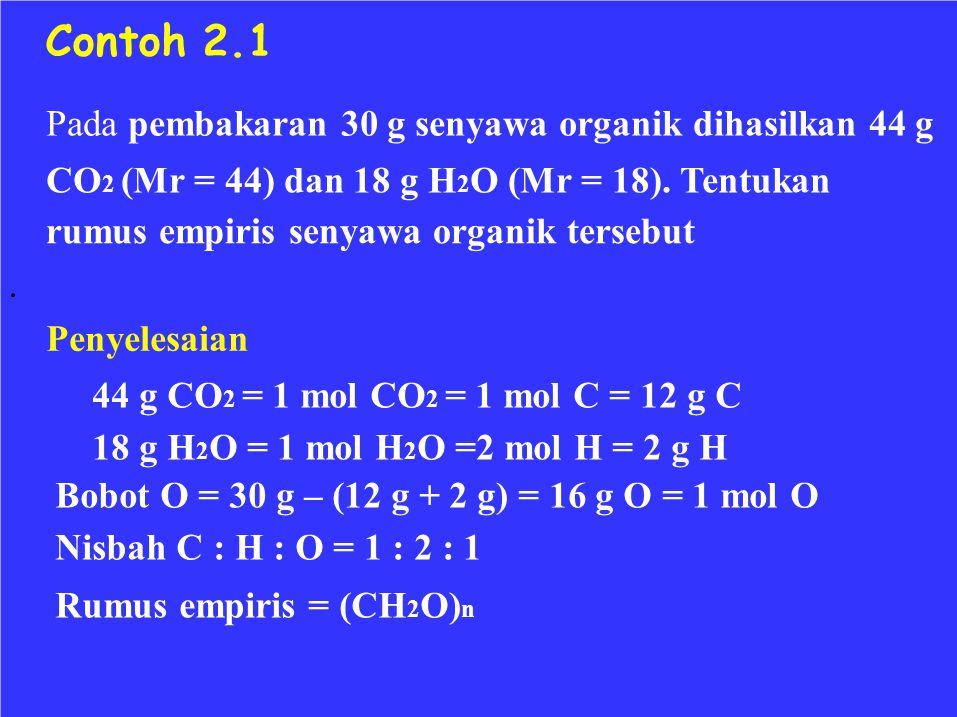 Contoh 2.1 Pada pembakaran 30 g senyawa organik dihasilkan 44 g CO 2 (Mr = 44) dan 18 g H 2 O (Mr = 18). Tentukan rumus empiris senyawa organik terseb
