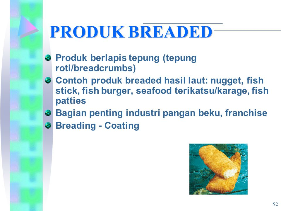 PRODUK BREADED PRODUK BREADED Produk berlapis tepung (tepung roti/breadcrumbs) Contoh produk breaded hasil laut: nugget, fish stick, fish burger, seafood terikatsu/karage, fish patties Bagian penting industri pangan beku, franchise Breading - Coating 52