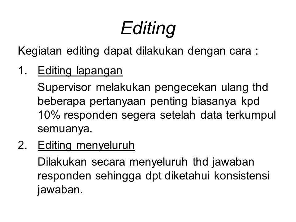 Editing Kegiatan editing dapat dilakukan dengan cara : 1.Editing lapangan Supervisor melakukan pengecekan ulang thd beberapa pertanyaan penting biasanya kpd 10% responden segera setelah data terkumpul semuanya.