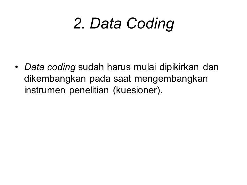 2. Data Coding Data coding sudah harus mulai dipikirkan dan dikembangkan pada saat mengembangkan instrumen penelitian (kuesioner).