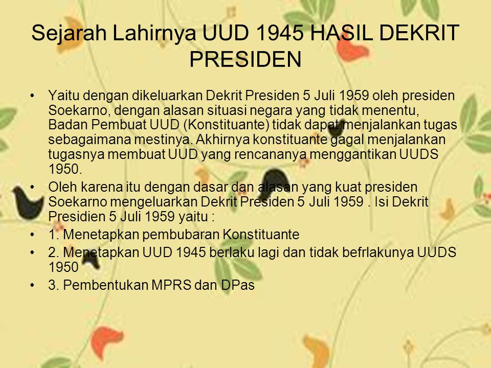 Sejarah Lahirnya UUD 1945 HASIL DEKRIT PRESIDEN Yaitu dengan dikeluarkan Dekrit Presiden 5 Juli 1959 oleh presiden Soekarno, dengan alasan situasi neg