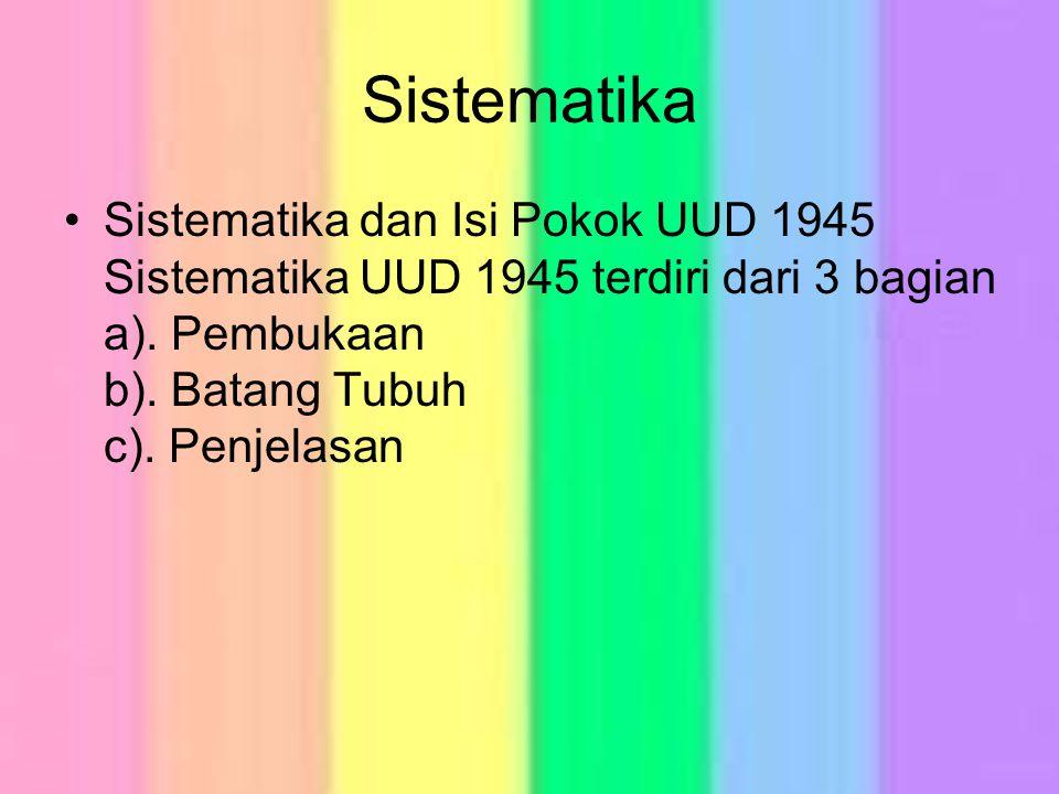 Sistematika Sistematika dan Isi Pokok UUD 1945 Sistematika UUD 1945 terdiri dari 3 bagian a). Pembukaan b). Batang Tubuh c). Penjelasan