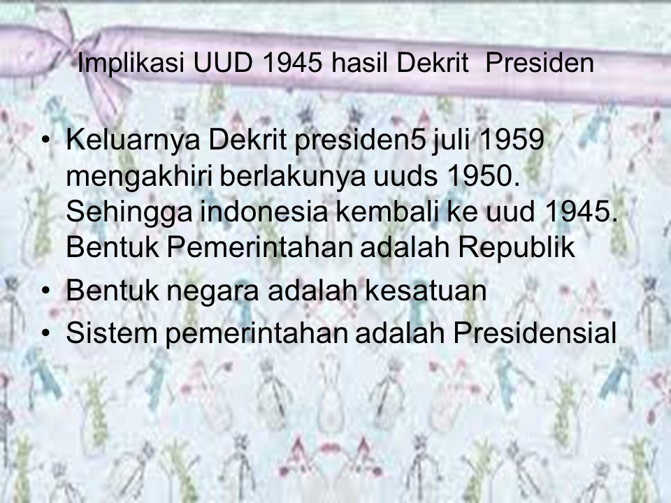 Implikasi UUD 1945 hasil Dekrit Presiden Keluarnya Dekrit presiden5 juli 1959 mengakhiri berlakunya uuds 1950. Sehingga indonesia kembali ke uud 1945.