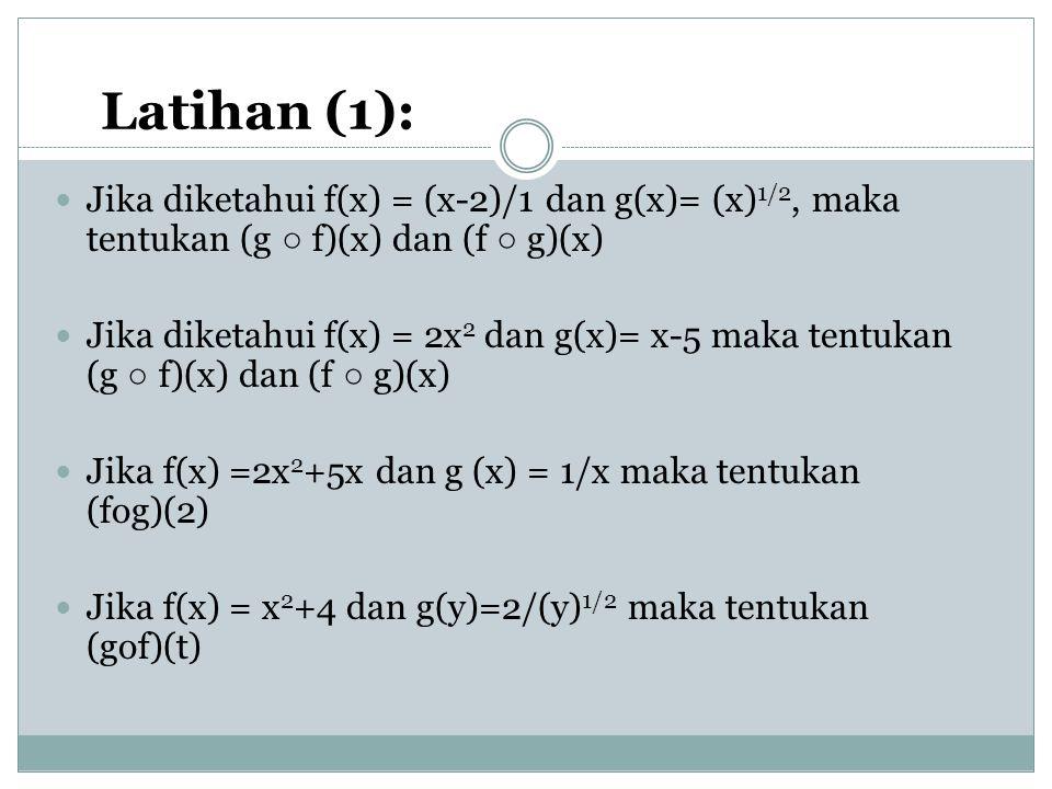 Latihan (1): Jika diketahui f(x) = (x-2)/1 dan g(x)= (x) 1/2, maka tentukan (g ○ f)(x) dan (f ○ g)(x) Jika diketahui f(x) = 2x 2 dan g(x)= x-5 maka tentukan (g ○ f)(x) dan (f ○ g)(x) Jika f(x) =2x 2 +5x dan g (x) = 1/x maka tentukan (fog)(2) Jika f(x) = x 2 +4 dan g(y)=2/(y) 1/2 maka tentukan (gof)(t)