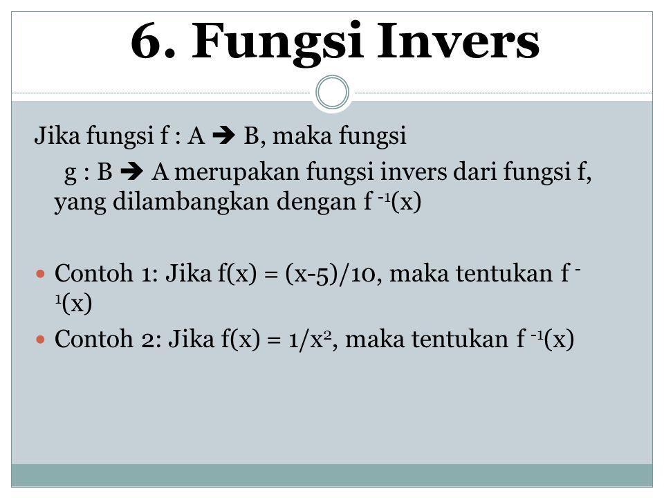 6. Fungsi Invers Jika fungsi f : A  B, maka fungsi g : B  A merupakan fungsi invers dari fungsi f, yang dilambangkan dengan f -1 (x) Contoh 1: Jika