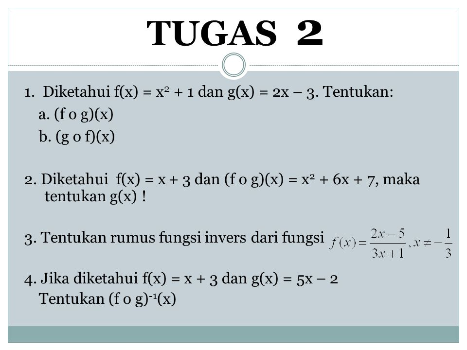 TUGAS 2 1. Diketahui f(x) = x 2 + 1 dan g(x) = 2x – 3. Tentukan: a. (f o g)(x) b. (g o f)(x) 2. Diketahui f(x) = x + 3 dan (f o g)(x) = x 2 + 6x + 7,