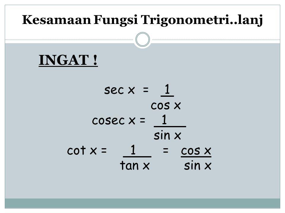 Kesamaan Fungsi Trigonometri..lanj sec x = 1 cos x cosec x = 1 sin x cot x = 1 = cos x tan x sin x INGAT !