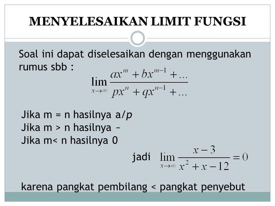 MENYELESAIKAN LIMIT FUNGSI Soal ini dapat diselesaikan dengan menggunakan rumus sbb : Jika m = n hasilnya a/p Jika m > n hasilnya ~ Jika m< n hasilnya 0 jadi karena pangkat pembilang < pangkat penyebut