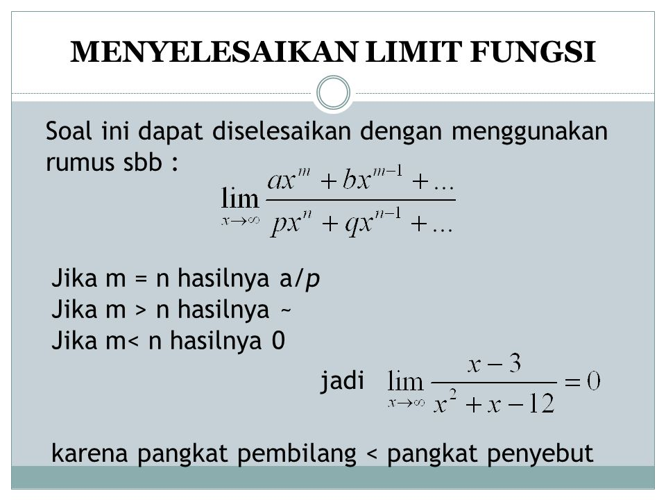 MENYELESAIKAN LIMIT FUNGSI Soal ini dapat diselesaikan dengan menggunakan rumus sbb : Jika m = n hasilnya a/p Jika m > n hasilnya ~ Jika m< n hasilnya