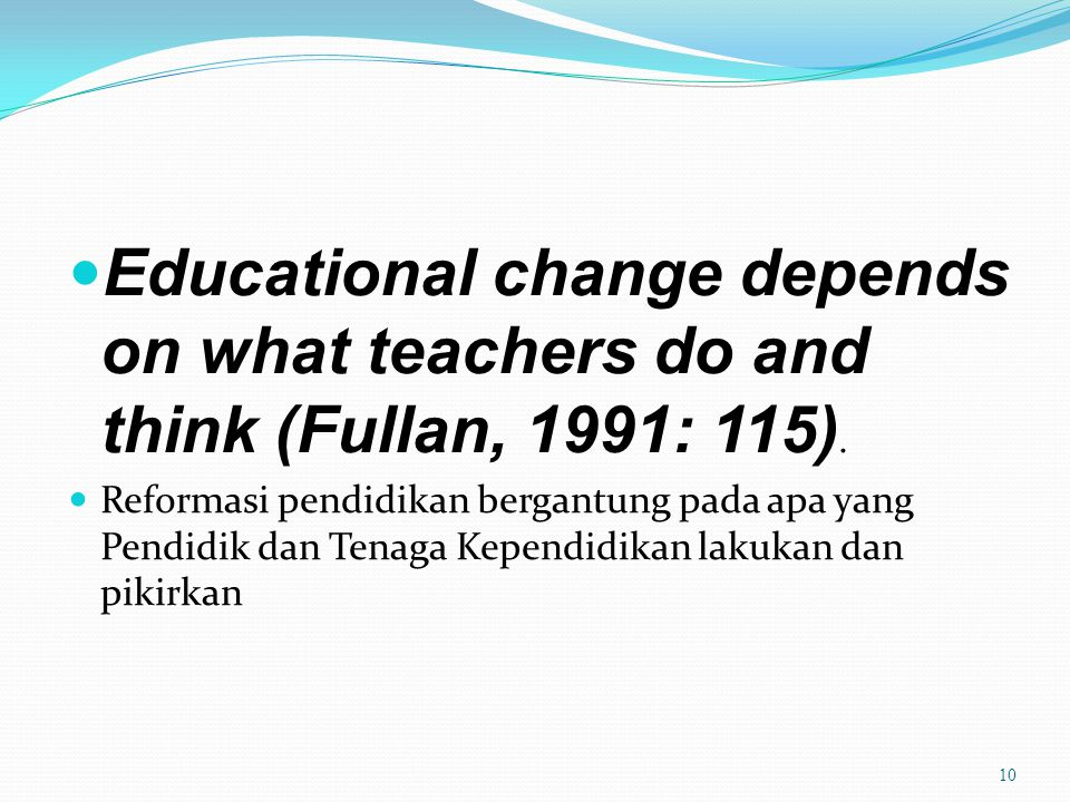 Educational change depends on what teachers do and think (Fullan, 1991: 115). Reformasi pendidikan bergantung pada apa yang Pendidik dan Tenaga Kepend