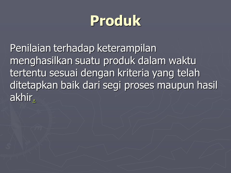 Produk Penilaian terhadap keterampilan menghasilkan suatu produk dalam waktu tertentu sesuai dengan kriteria yang telah ditetapkan baik dari segi proses maupun hasil akhir..