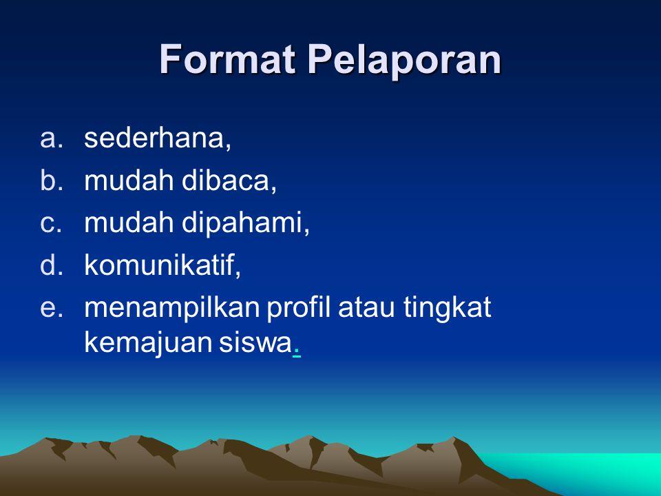 Format Pelaporan a.sederhana, b.mudah dibaca, c.mudah dipahami, d.komunikatif, e.menampilkan profil atau tingkat kemajuan siswa..