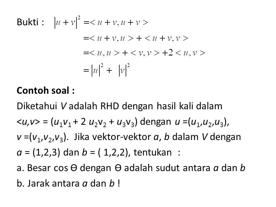 Bukti : Contoh soal : Diketahui V adalah RHD dengan hasil kali dalam = (u 1 v 1 + 2 u 2 v 2 + u 3 v 3 ) dengan u =(u 1,u 2,u 3 ), v =(v 1,v 2,v 3 ). J