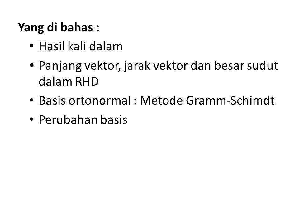 Yang di bahas : Hasil kali dalam Panjang vektor, jarak vektor dan besar sudut dalam RHD Basis ortonormal : Metode Gramm-Schimdt Perubahan basis